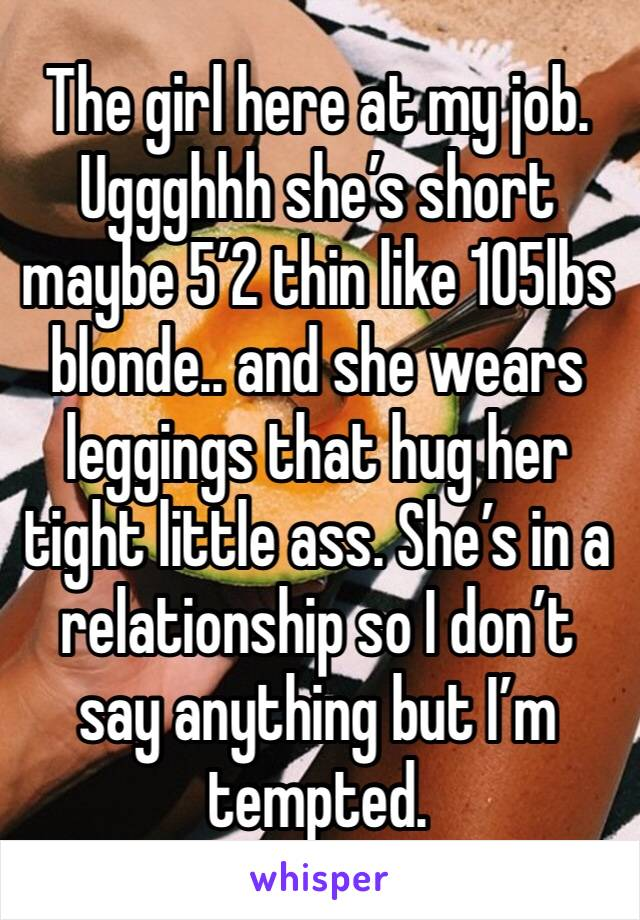 The girl here at my job. Uggghhh she's short maybe 5'2 thin like 105lbs blonde.. and she wears leggings that hug her tight little ass. She's in a relationship so I don't say anything but I'm tempted.