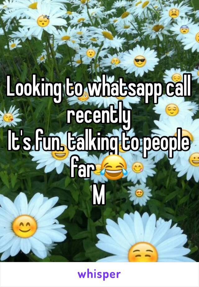Looking to whatsapp call recently It's fun. talking to people far 😂 M
