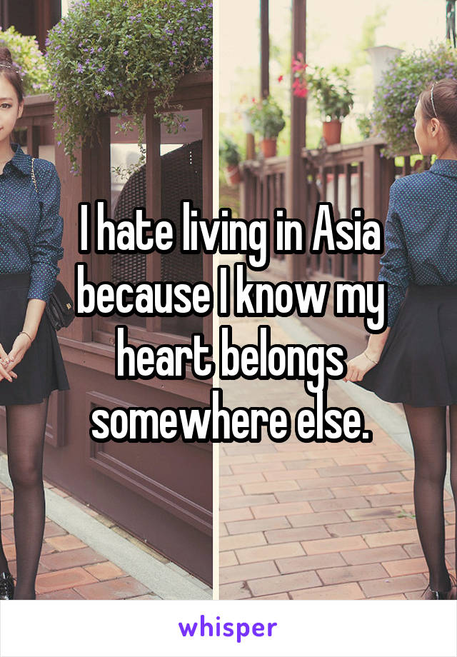 I hate living in Asia because I know my heart belongs somewhere else.