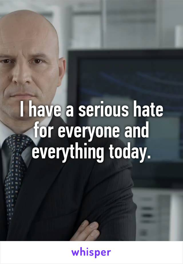 I have a serious hate for everyone and everything today.