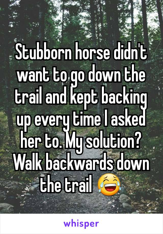 Stubborn horse didn't want to go down the trail and kept backing up every time I asked her to. My solution? Walk backwards down the trail 😂