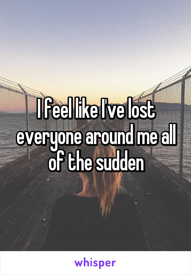 I feel like I've lost everyone around me all of the sudden
