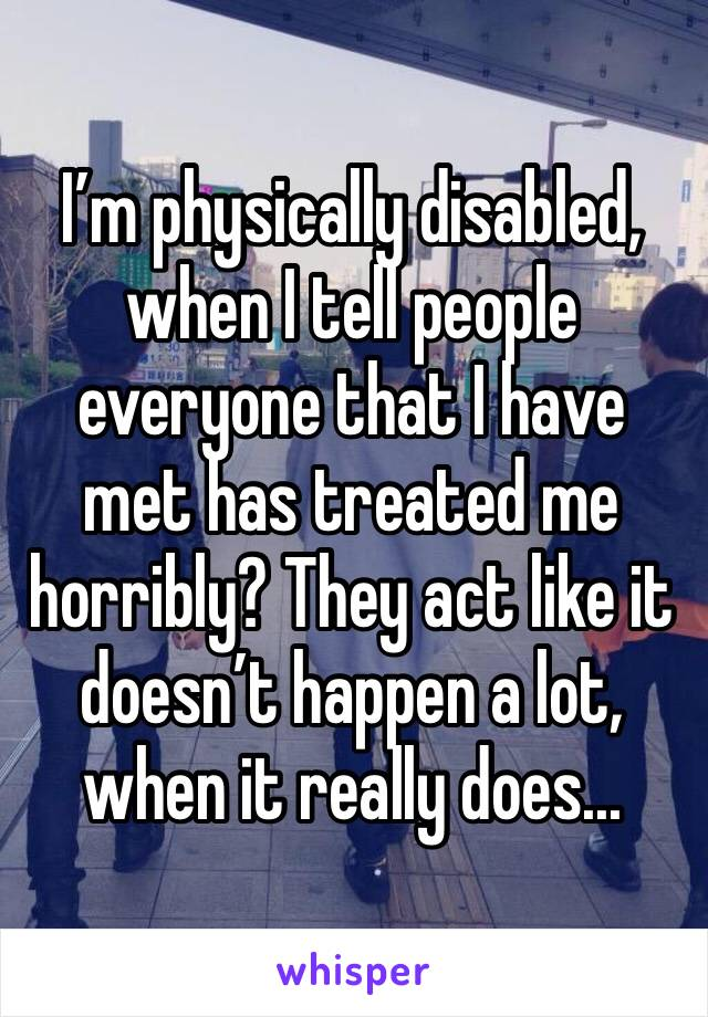 I'm physically disabled, when I tell people everyone that I have met has treated me horribly? They act like it doesn't happen a lot, when it really does...