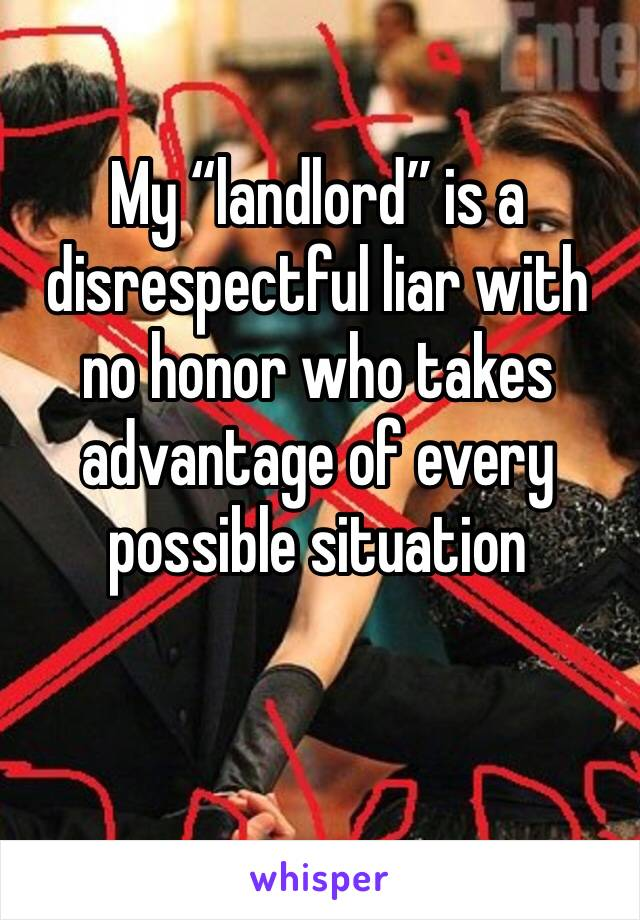 """My """"landlord"""" is a disrespectful liar with no honor who takes advantage of every possible situation"""