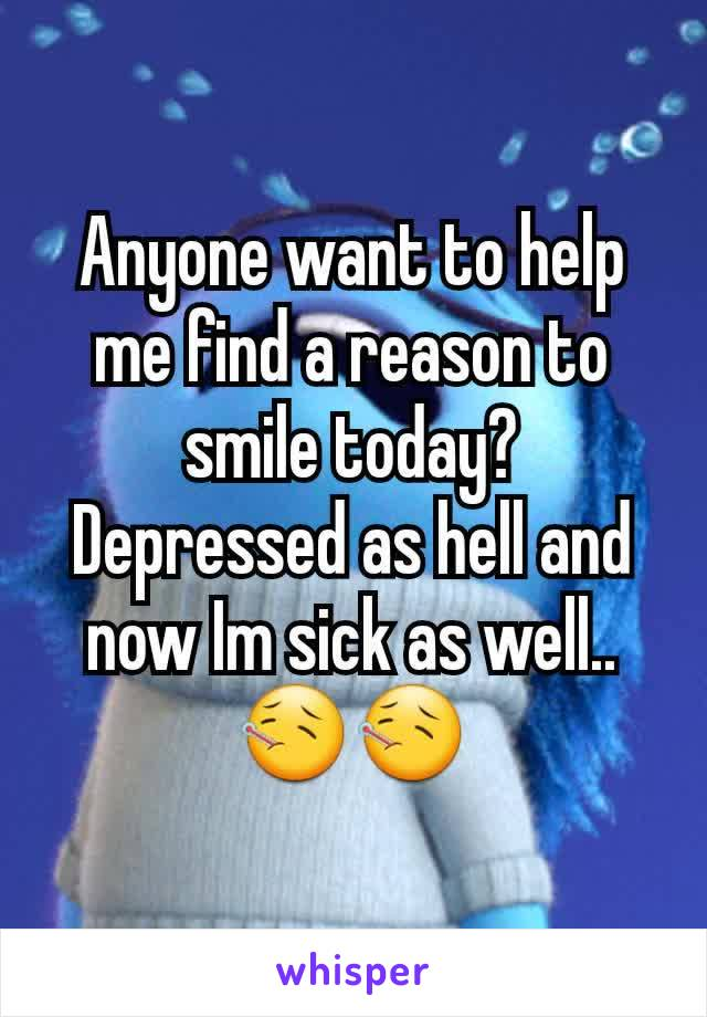 Anyone want to help me find a reason to smile today? Depressed as hell and now Im sick as well.. 🤒🤒
