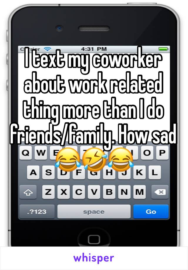 I text my coworker about work related thing more than I do friends/family. How sad 😂🤣😂
