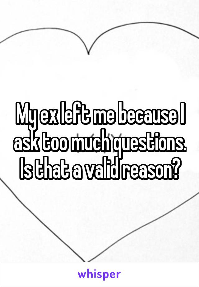 My ex left me because I ask too much questions. Is that a valid reason?