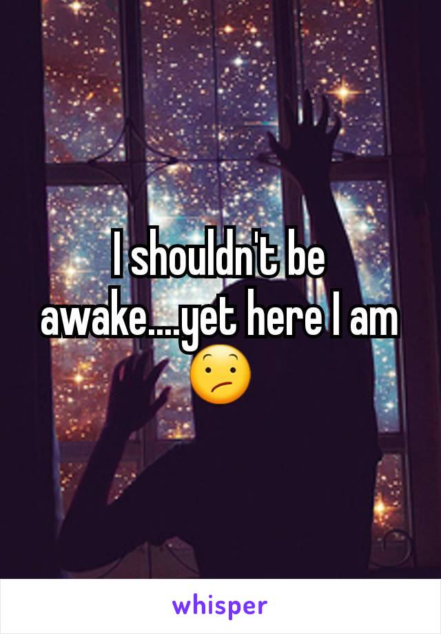 I shouldn't be awake....yet here I am 😕