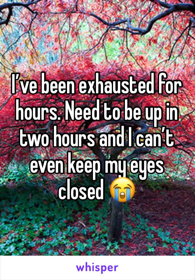 I've been exhausted for hours. Need to be up in two hours and I can't even keep my eyes closed 😭