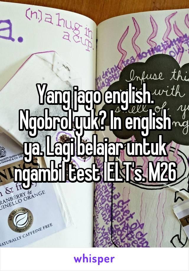 Yang jago english. Ngobrol yuk? In english ya. Lagi belajar untuk ngambil test IELT's. M26