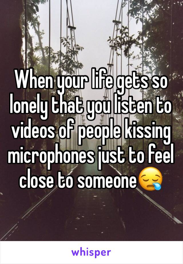 When your life gets so lonely that you listen to videos of people kissing microphones just to feel close to someone😪