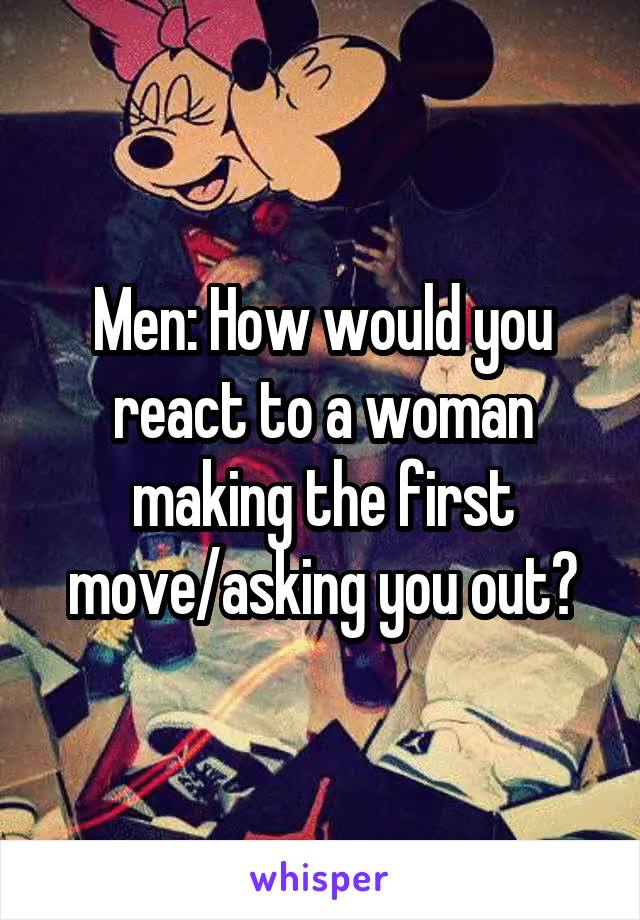Men: How would you react to a woman making the first move/asking you out?