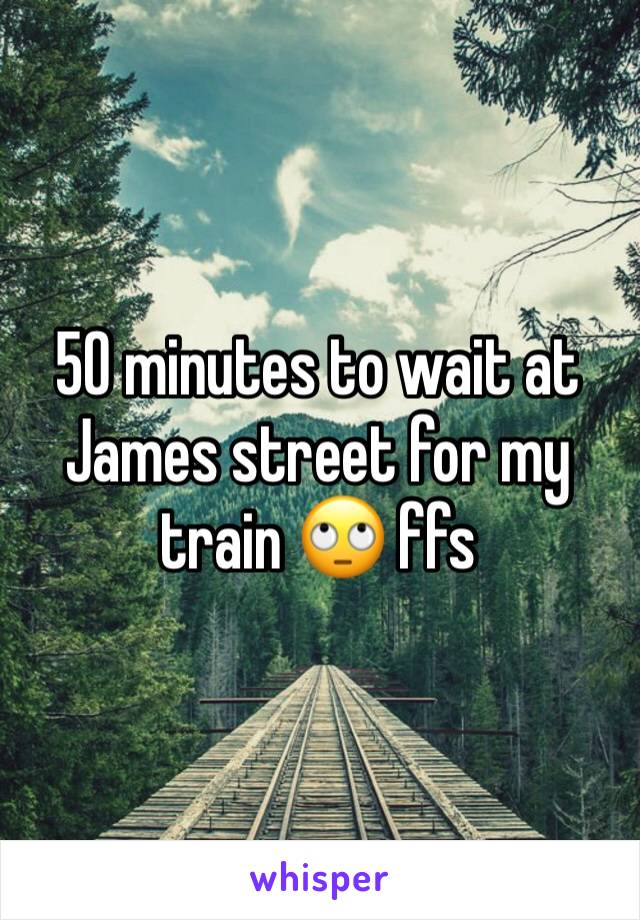 50 minutes to wait at James street for my train 🙄 ffs