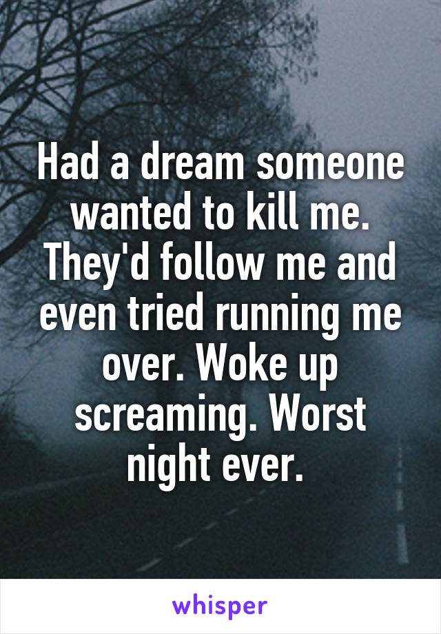 Had a dream someone wanted to kill me. They'd follow me and even tried running me over. Woke up screaming. Worst night ever.