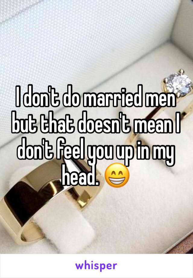 I don't do married men but that doesn't mean I don't feel you up in my head. 😁