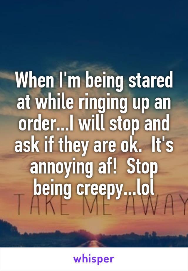 When I'm being stared at while ringing up an order...I will stop and ask if they are ok.  It's annoying af!  Stop being creepy...lol