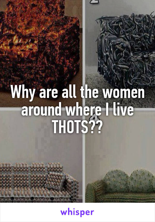 Why are all the women around where I live THOTS??