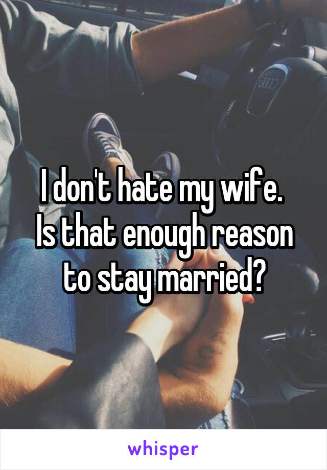 I don't hate my wife.  Is that enough reason to stay married?