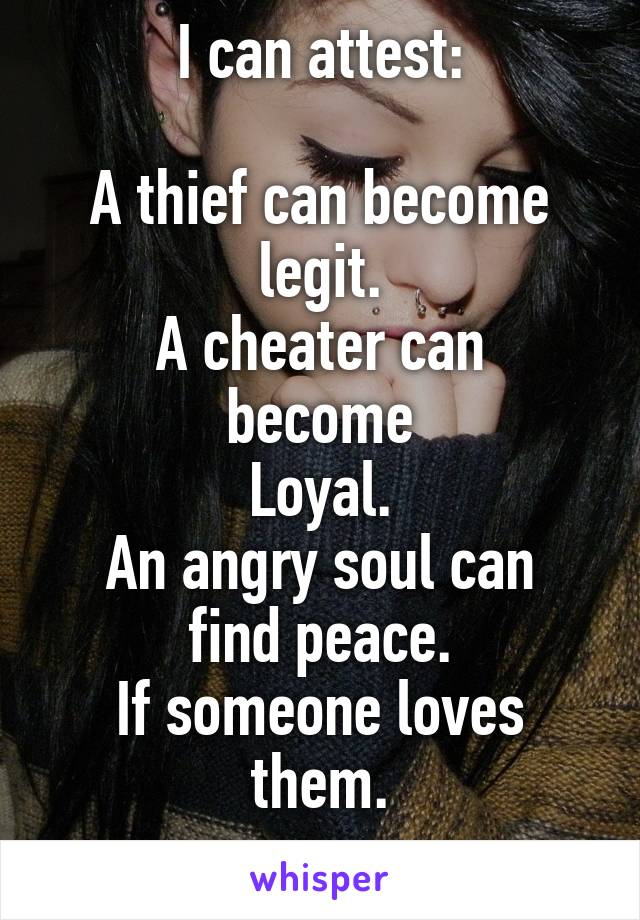 I can attest:  A thief can become legit. A cheater can become Loyal. An angry soul can find peace. If someone loves them.