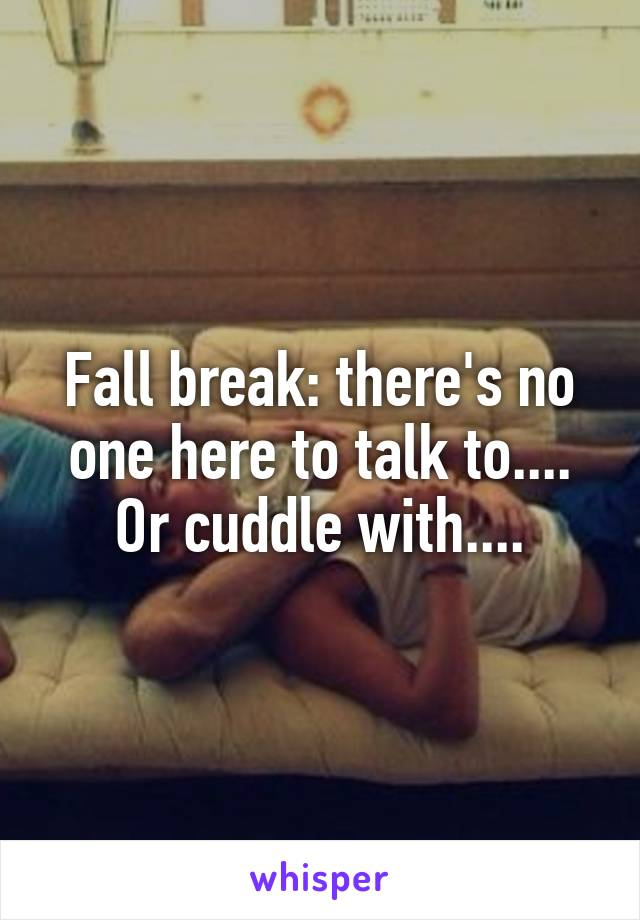 Fall break: there's no one here to talk to.... Or cuddle with....