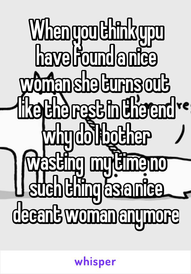 When you think ypu have found a nice woman she turns out  like the rest in the end why do I bother wasting  my time no such thing as a nice decant woman anymore
