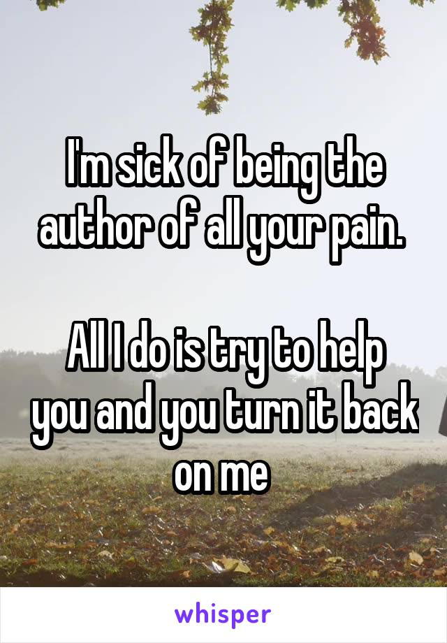 I'm sick of being the author of all your pain.   All I do is try to help you and you turn it back on me
