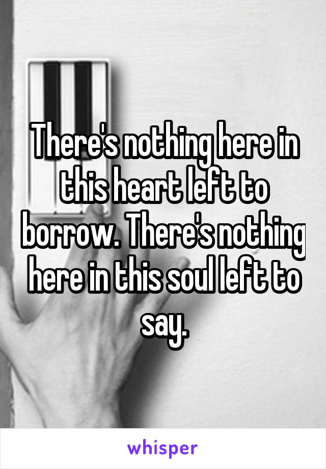 There's nothing here in this heart left to borrow. There's nothing here in this soul left to say.