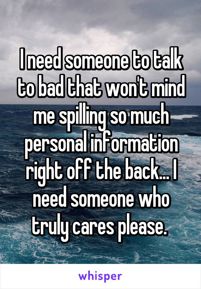 I need someone to talk to bad that won't mind me spilling so much personal information right off the back... I need someone who truly cares please.