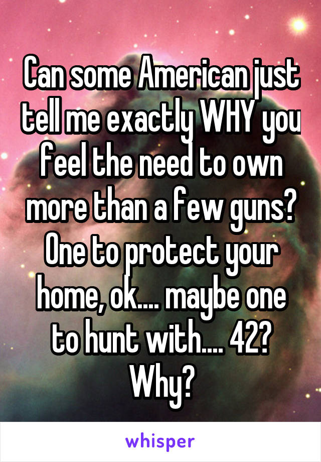 Can some American just tell me exactly WHY you feel the need to own more than a few guns? One to protect your home, ok.... maybe one to hunt with.... 42? Why?