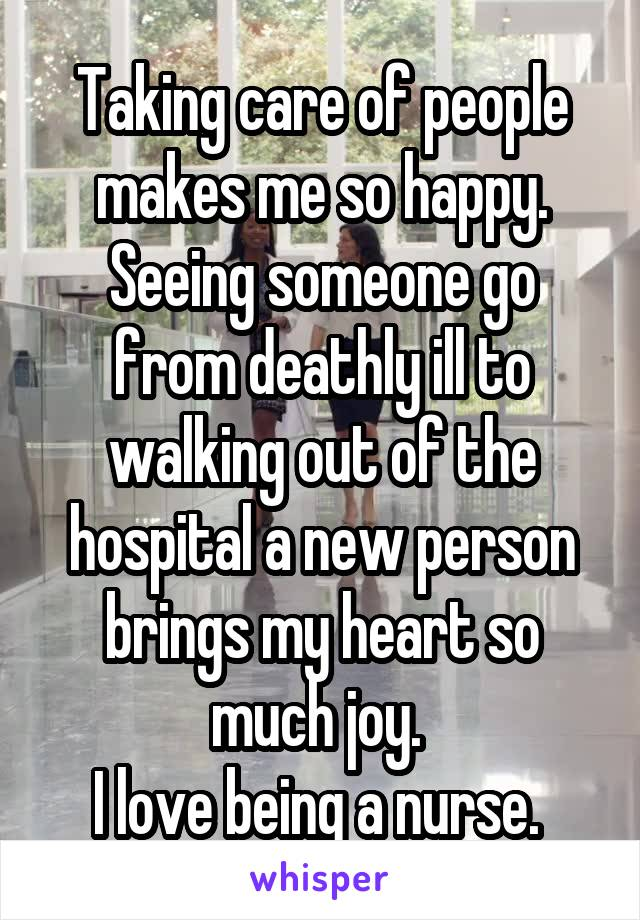Taking care of people makes me so happy. Seeing someone go from deathly ill to walking out of the hospital a new person brings my heart so much joy.  I love being a nurse.