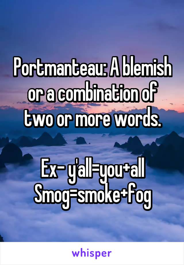 Portmanteau: A blemish or a combination of two or more words.  Ex- y'all=you+all Smog=smoke+fog