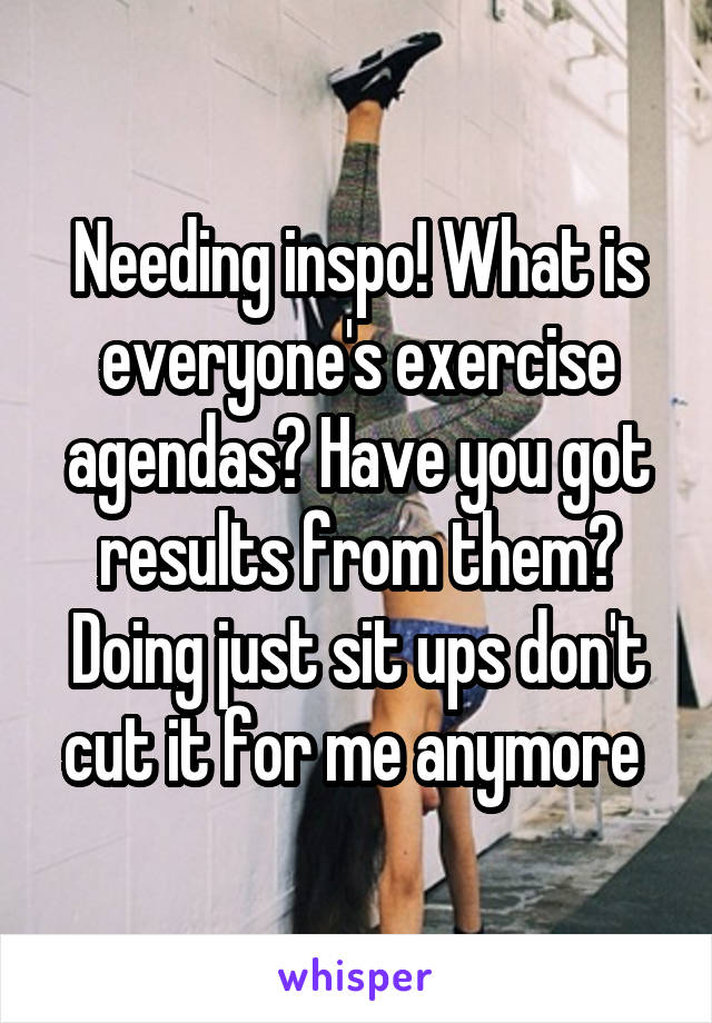 Needing inspo! What is everyone's exercise agendas? Have you got results from them? Doing just sit ups don't cut it for me anymore
