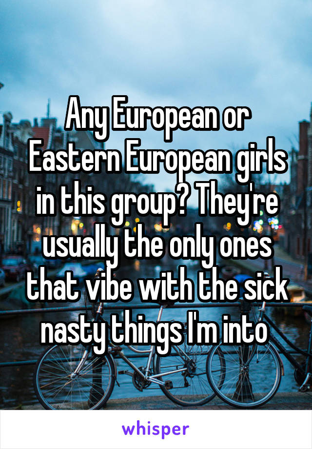 Any European or Eastern European girls in this group? They're usually the only ones that vibe with the sick nasty things I'm into