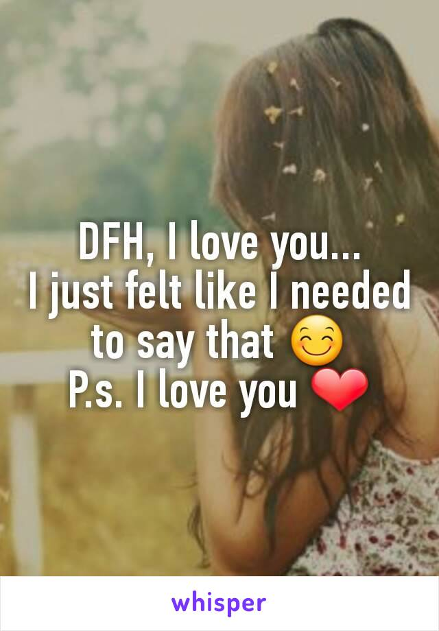 DFH, I love you... I just felt like I needed to say that 😊 P.s. I love you ❤