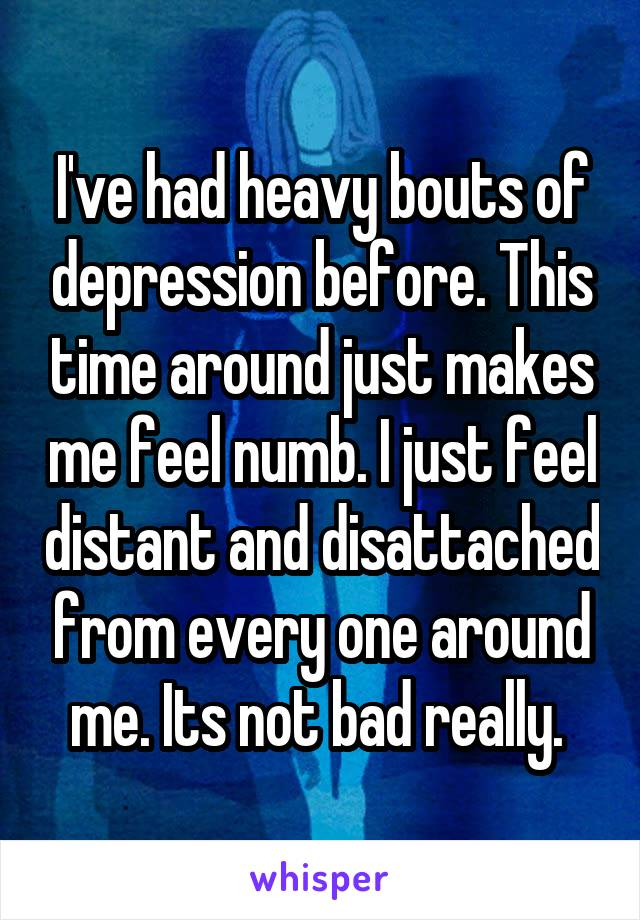 I've had heavy bouts of depression before. This time around just makes me feel numb. I just feel distant and disattached from every one around me. Its not bad really.