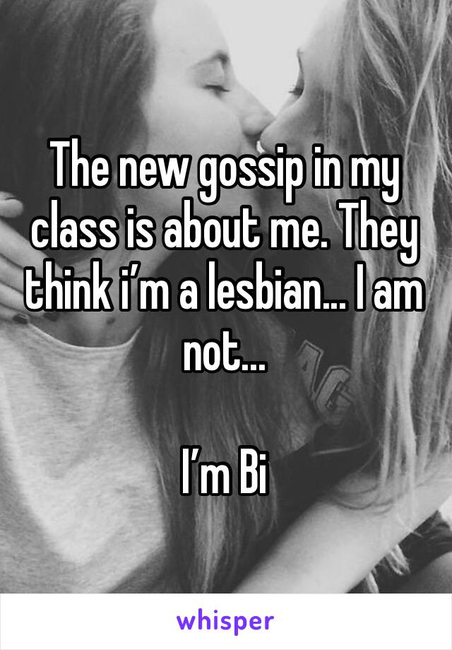 The new gossip in my class is about me. They think i'm a lesbian... I am not...   I'm Bi