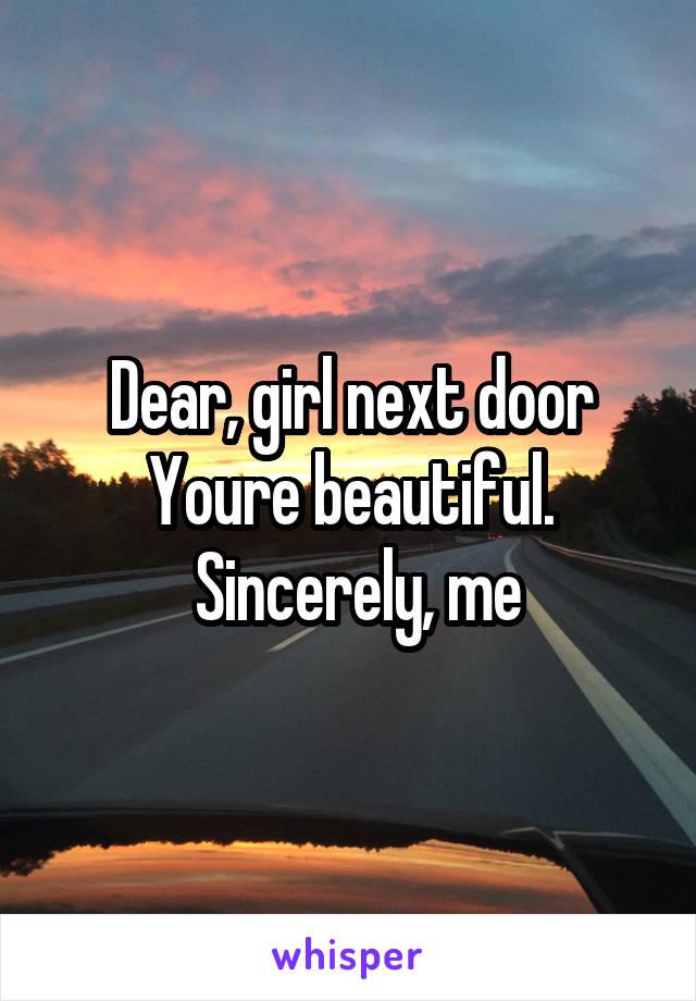 Dear, girl next door Youre beautiful.  Sincerely, me