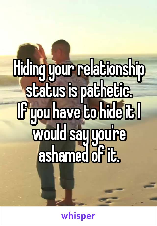 Hiding your relationship status is pathetic. If you have to hide it I would say you're ashamed of it.