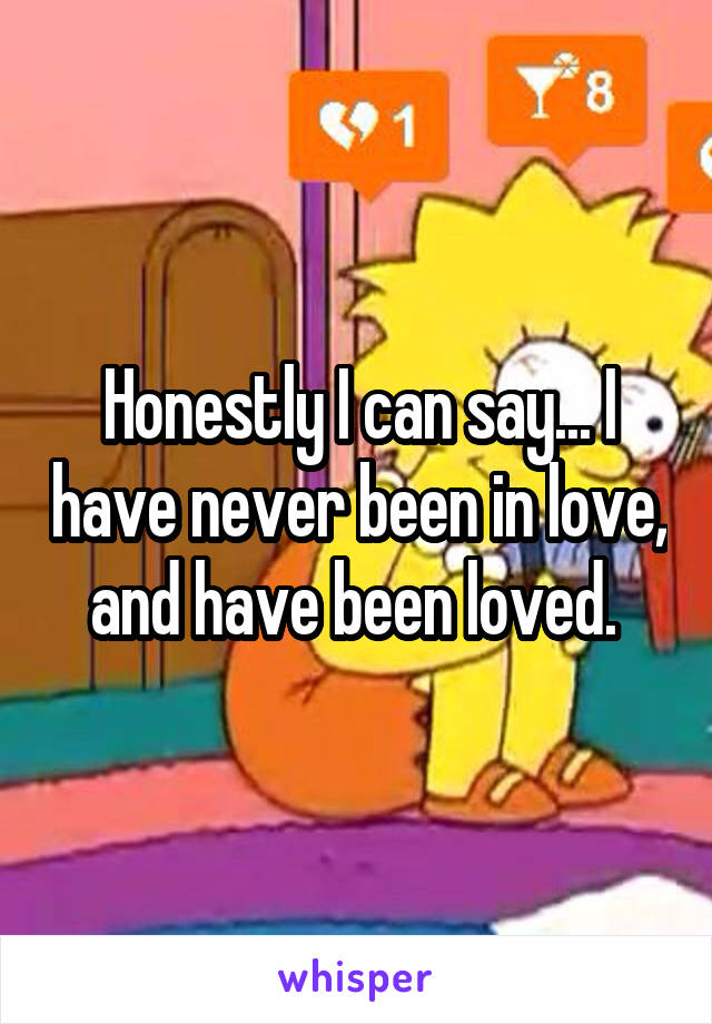 Honestly I can say... I have never been in love, and have been loved.