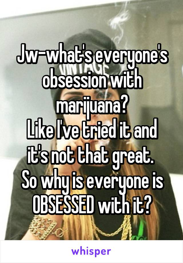 Jw-what's everyone's obsession with marijuana? Like I've tried it and it's not that great.  So why is everyone is OBSESSED with it?