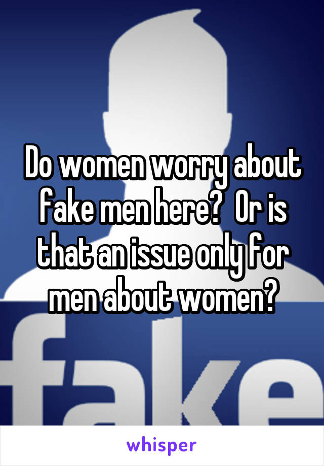 Do women worry about fake men here?  Or is that an issue only for men about women?