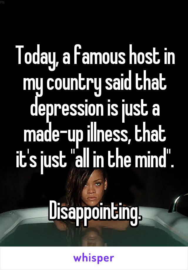 """Today, a famous host in my country said that depression is just a made-up illness, that it's just """"all in the mind"""".  Disappointing."""