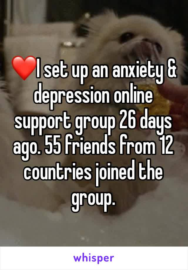 ❤️I set up an anxiety & depression online support group 26 days ago. 55 friends from 12 countries joined the group.