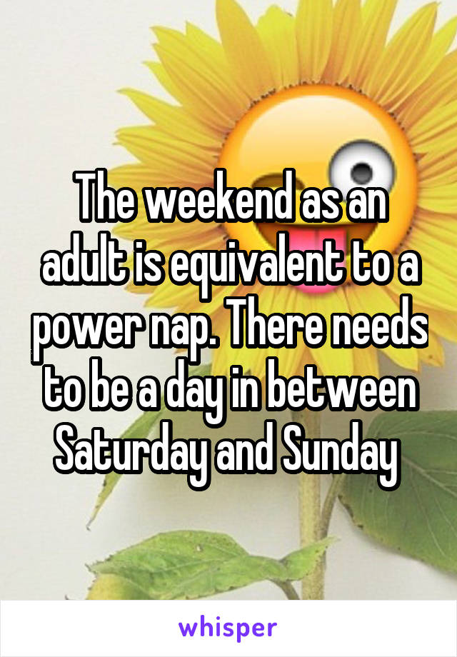 The weekend as an adult is equivalent to a power nap. There needs to be a day in between Saturday and Sunday