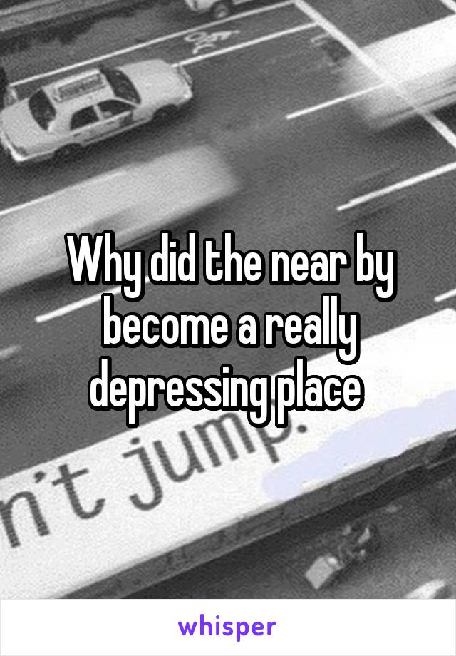 Why did the near by become a really depressing place