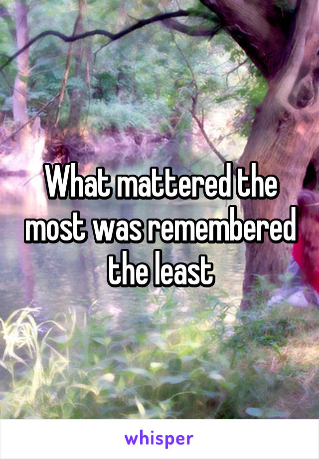 What mattered the most was remembered the least