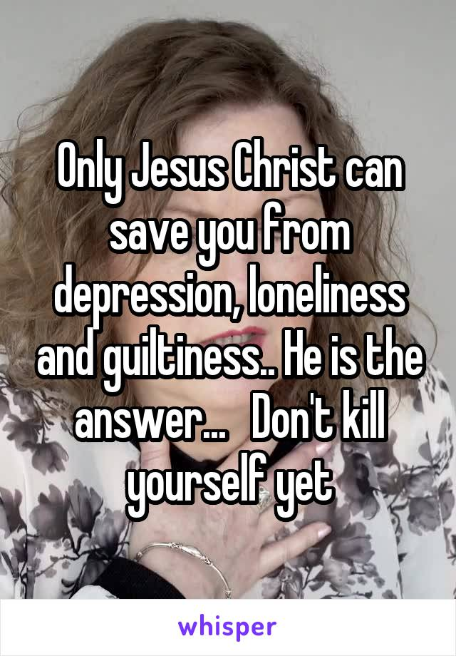 Only Jesus Christ can save you from depression, loneliness and guiltiness.. He is the answer...   Don't kill yourself yet