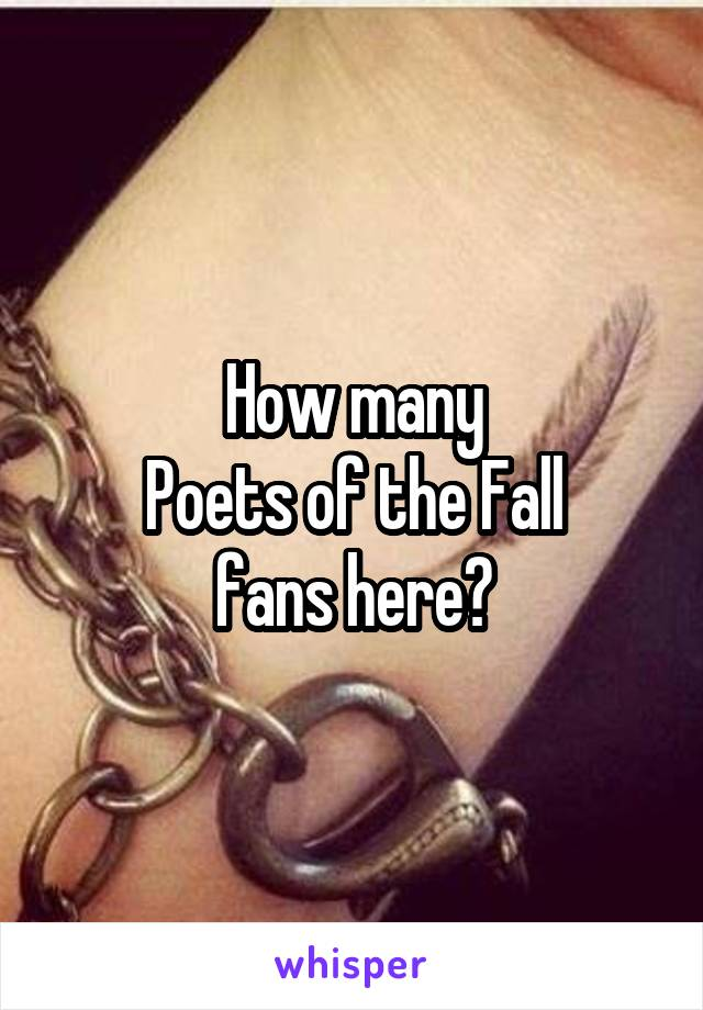 How many Poets of the Fall fans here?