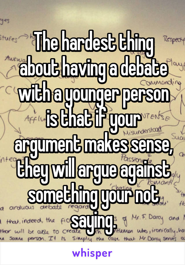 The hardest thing about having a debate with a younger person is that if your argument makes sense, they will argue against something your not saying.