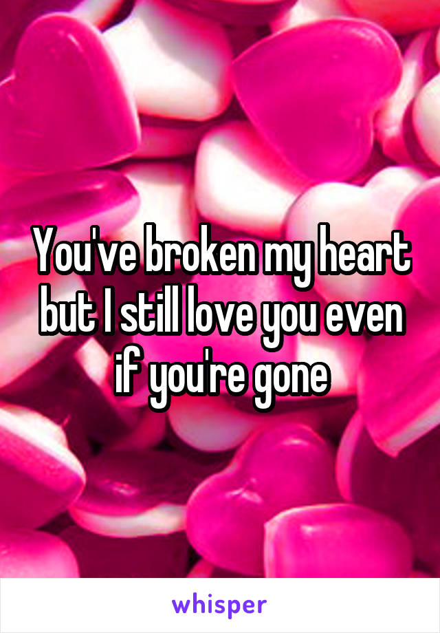 You've broken my heart but I still love you even if you're gone
